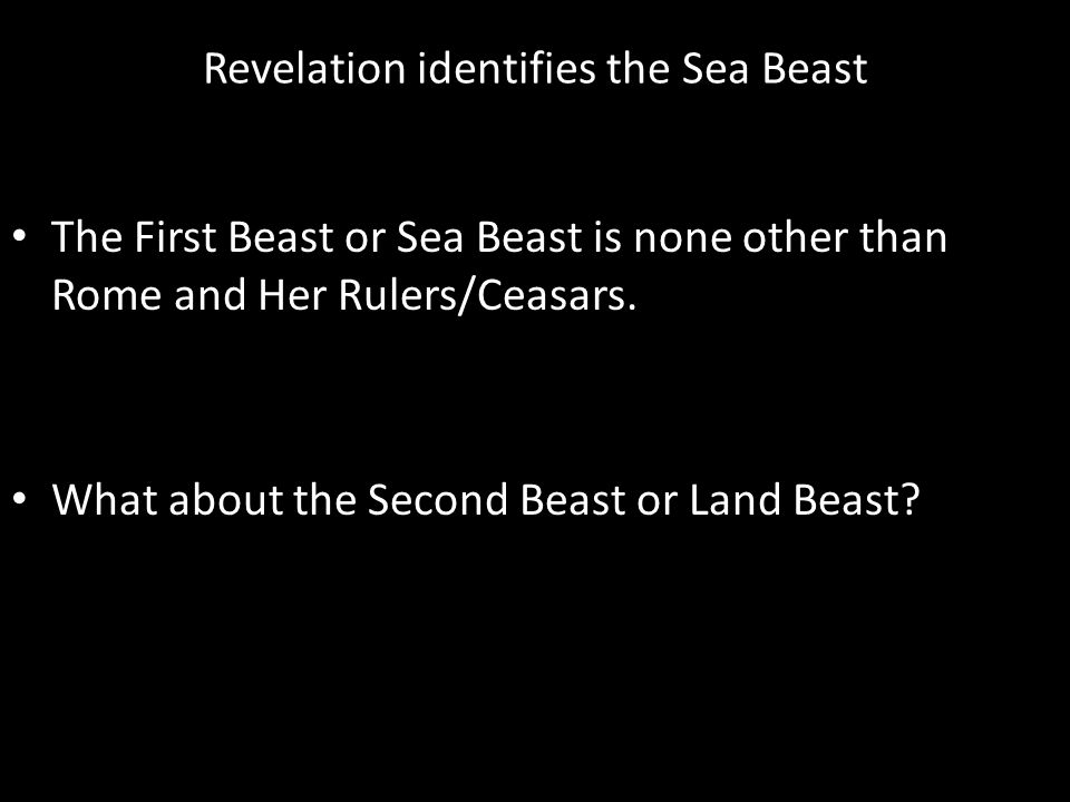 Revelation identifies the Sea Beast The First Beast or Sea Beast is none other than Rome and Her Rulers/Ceasars.