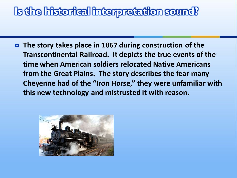  The story takes place in 1867 during construction of the Transcontinental Railroad. It depicts the true events of the time when American soldiers re