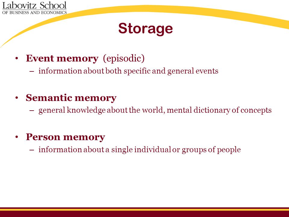 Storage Event memory (episodic) – information about both specific and general events Semantic memory – general knowledge about the world, mental dictionary of concepts Person memory – information about a single individual or groups of people