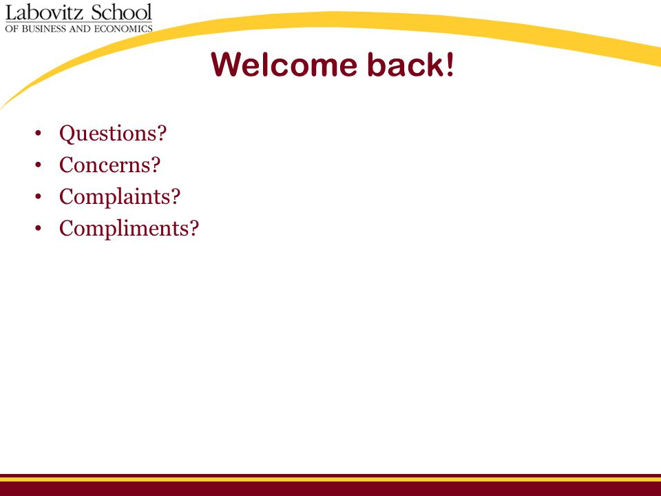 Welcome back! Questions? Concerns? Complaints? Compliments?