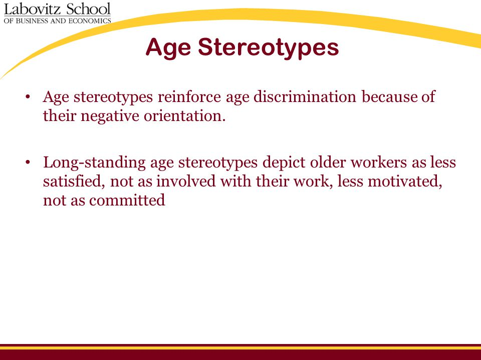 Age Stereotypes Age stereotypes reinforce age discrimination because of their negative orientation.