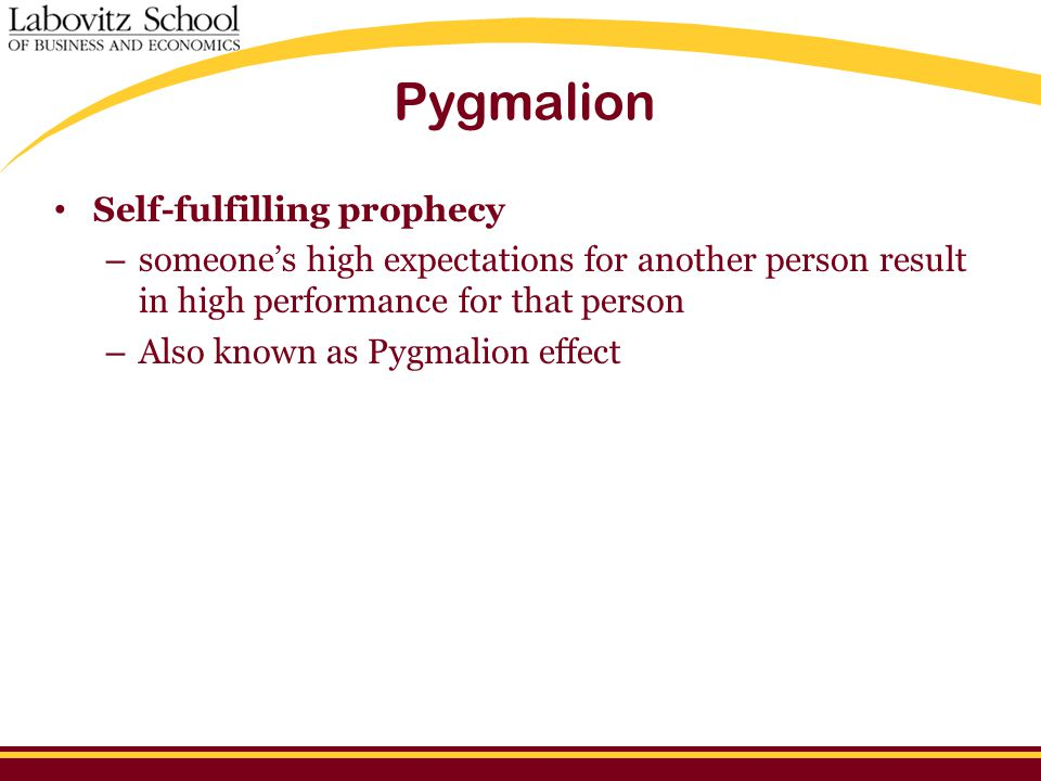 Pygmalion Self-fulfilling prophecy – someone's high expectations for another person result in high performance for that person – Also known as Pygmalion effect