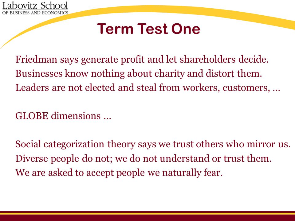 Term Test One Friedman says generate profit and let shareholders decide. Businesses know nothing about charity and distort them. Leaders are not elect