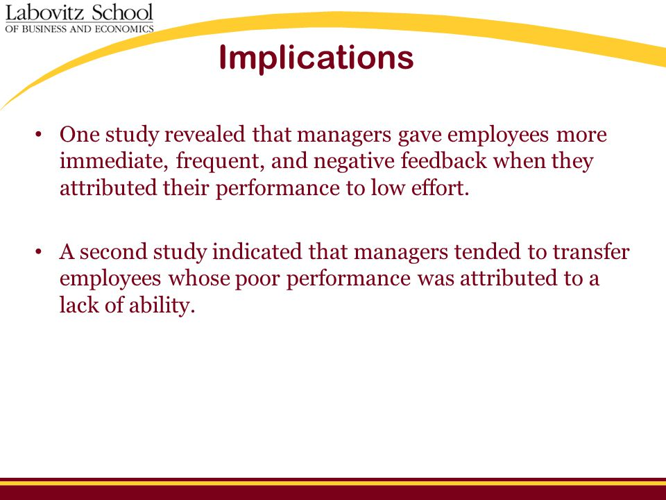 Implications One study revealed that managers gave employees more immediate, frequent, and negative feedback when they attributed their performance to low effort.