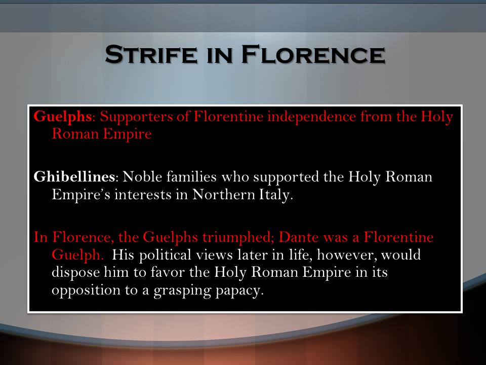 Strife in Florence Guelphs: Supporters of Florentine independence from the Holy Roman Empire Ghibellines: Noble families who supported the Holy Roman Empire's interests in Northern Italy.