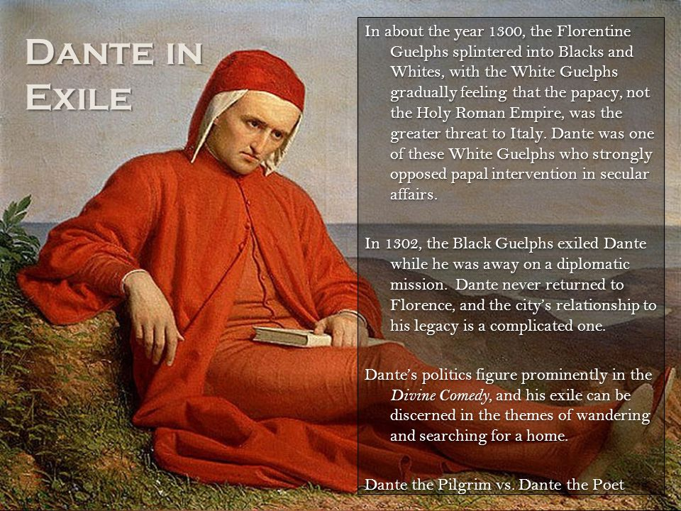 Dante in Exile In about the year 1300, the Florentine Guelphs splintered into Blacks and Whites, with the White Guelphs gradually feeling that the papacy, not the Holy Roman Empire, was the greater threat to Italy.