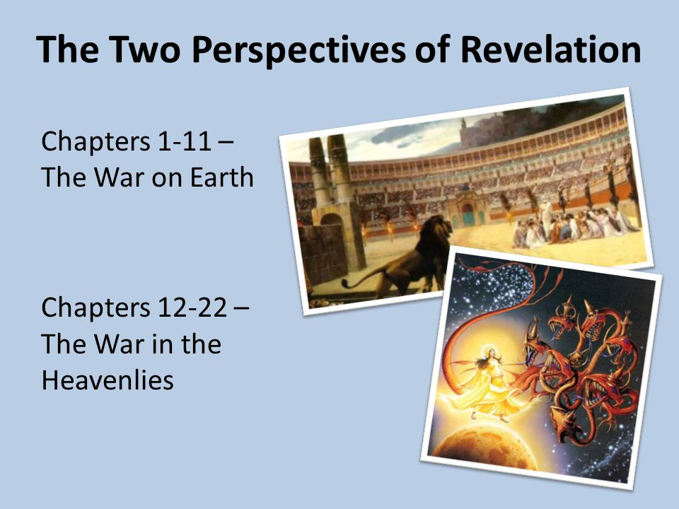 The Two Perspectives of Revelation Chapters 1-11 – The War on Earth Chapters 12-22 – The War in the Heavenlies