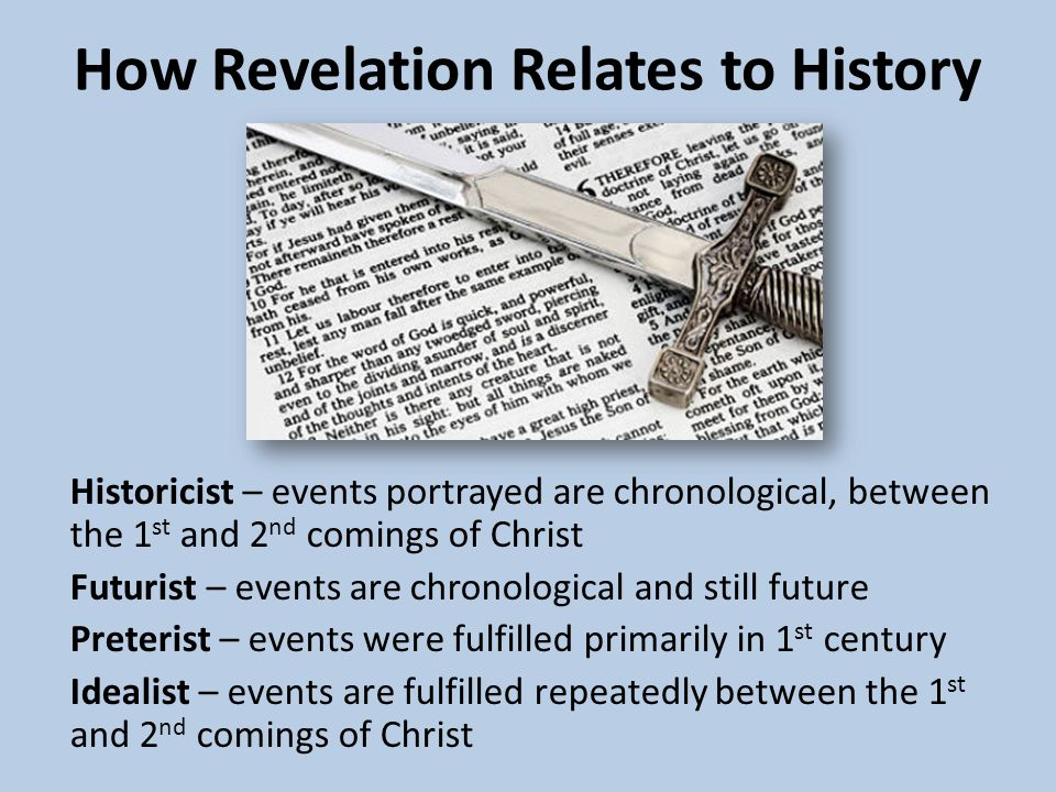 How Revelation Relates to History Historicist – events portrayed are chronological, between the 1 st and 2 nd comings of Christ Futurist – events are chronological and still future Preterist – events were fulfilled primarily in 1 st century Idealist – events are fulfilled repeatedly between the 1 st and 2 nd comings of Christ