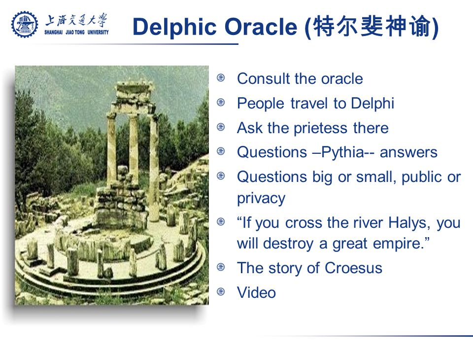 Delphic Oracle ( 特尔斐神谕 ) Consult the oracle People travel to Delphi Ask the prietess there Questions –Pythia-- answers Questions big or small, public or privacy If you cross the river Halys, you will destroy a great empire. The story of Croesus Video