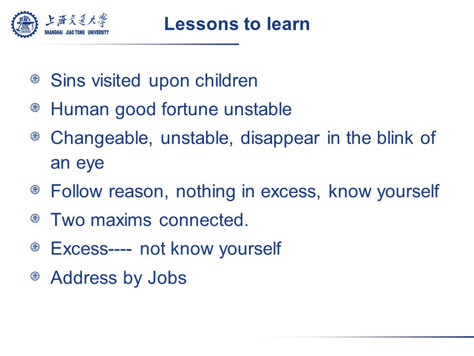 Lessons to learn Sins visited upon children Human good fortune unstable Changeable, unstable, disappear in the blink of an eye Follow reason, nothing in excess, know yourself Two maxims connected.