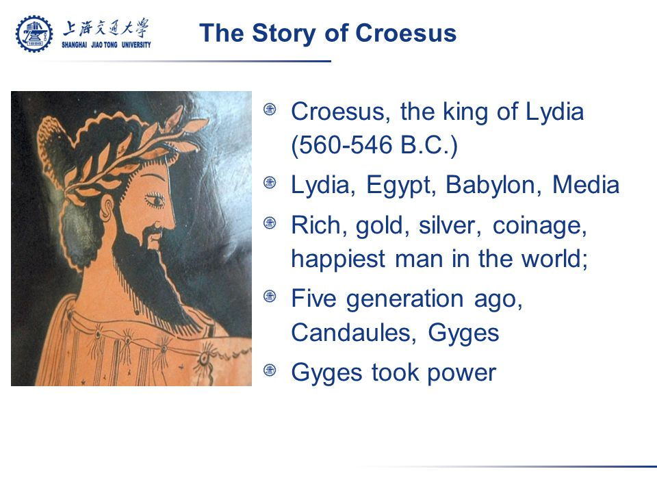 The Story of Croesus Croesus, the king of Lydia (560-546 B.C.) Lydia, Egypt, Babylon, Media Rich, gold, silver, coinage, happiest man in the world; Five generation ago, Candaules, Gyges Gyges took power