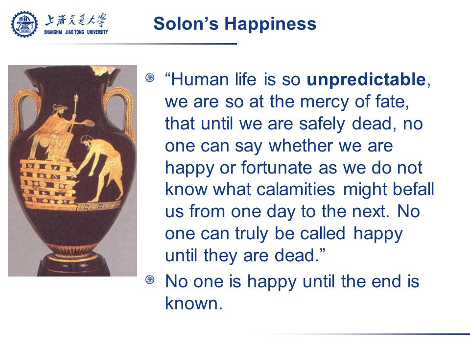 Solon's Happiness Human life is so unpredictable, we are so at the mercy of fate, that until we are safely dead, no one can say whether we are happy or fortunate as we do not know what calamities might befall us from one day to the next.