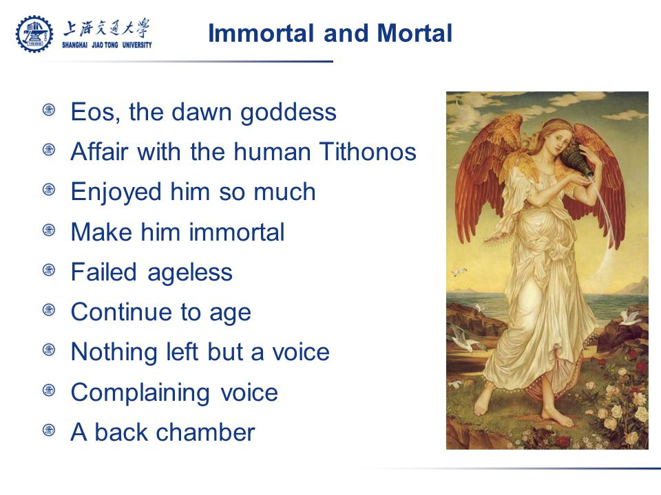 Immortal and Mortal Eos, the dawn goddess Affair with the human Tithonos Enjoyed him so much Make him immortal Failed ageless Continue to age Nothing left but a voice Complaining voice A back chamber
