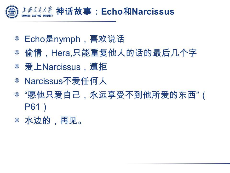 神话故事: Echo 和 Narcissus Echo 是 nymph ,喜欢说话 偷情, Hera, 只能重复他人的话的最后几个字 爱上 Narcissus ,遭拒 Narcissus 不爱任何人 愿他只爱自己,永远享受不到他所爱的东西 ( P61 ) 水边的,再见。