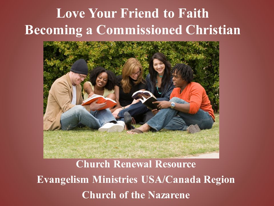 Love Your Friend to Faith Becoming a Commissioned Christian Church Renewal Resource Evangelism Ministries USA/Canada Region Church of the Nazarene
