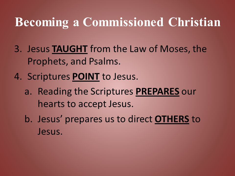 Becoming a Commissioned Christian 3.Jesus TAUGHT from the Law of Moses, the Prophets, and Psalms. 4.Scriptures POINT to Jesus. a.Reading the Scripture