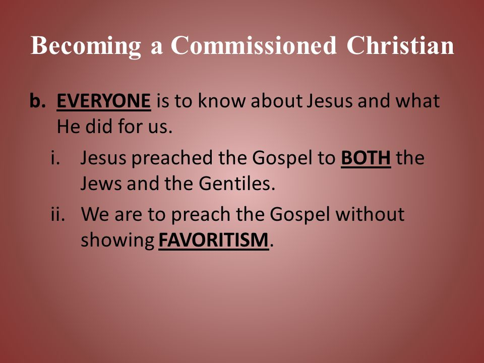 Becoming a Commissioned Christian b.EVERYONE is to know about Jesus and what He did for us. i.Jesus preached the Gospel to BOTH the Jews and the Genti