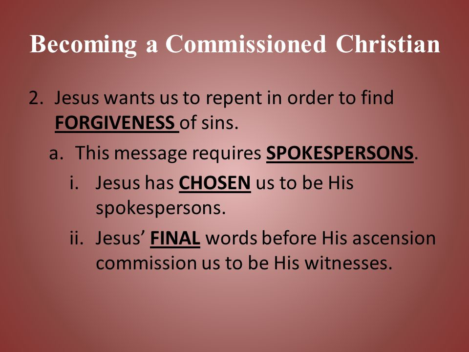 Becoming a Commissioned Christian 2.Jesus wants us to repent in order to find FORGIVENESS of sins. a.This message requires SPOKESPERSONS. i.Jesus has