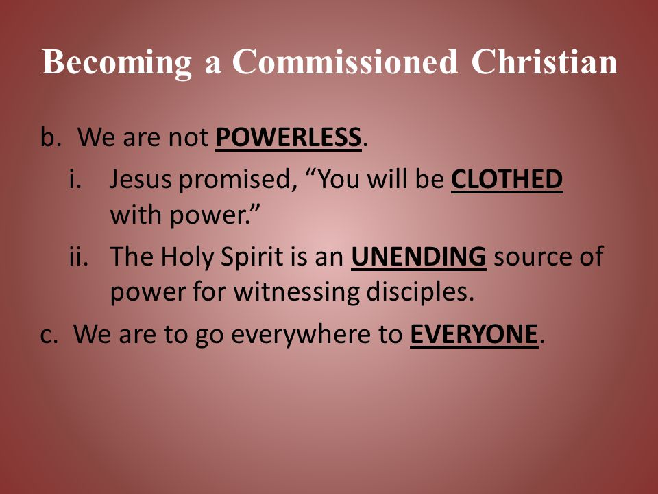 "Becoming a Commissioned Christian b.We are not POWERLESS. i.Jesus promised, ""You will be CLOTHED with power."" ii.The Holy Spirit is an UNENDING source"