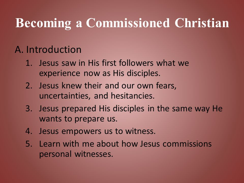 Becoming a Commissioned Christian A. Introduction 1.Jesus saw in His first followers what we experience now as His disciples. 2.Jesus knew their and o