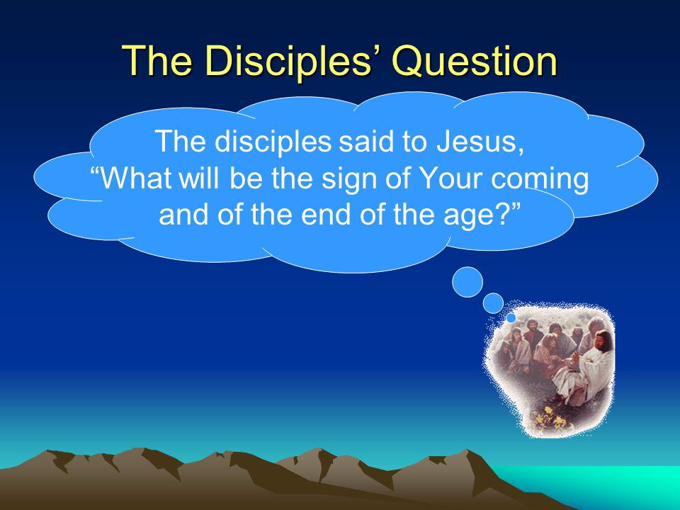The disciples said to Jesus, What will be the sign of Your coming and of the end of the age The Disciples' Question