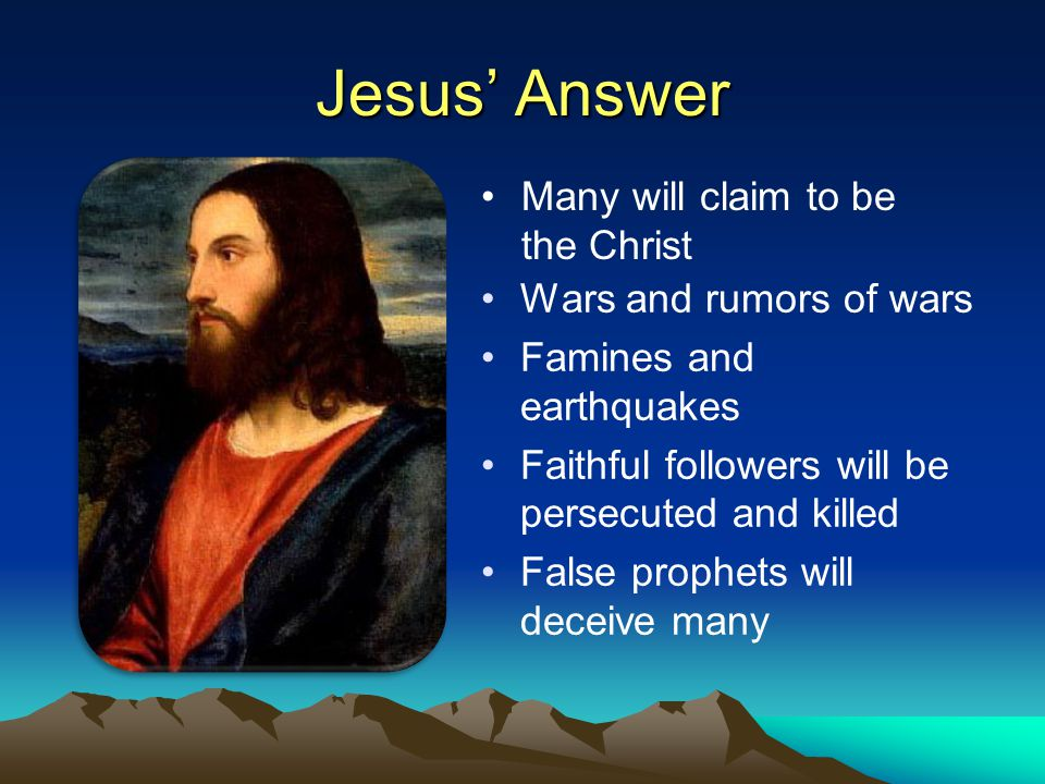 Jesus' Answer Wars and rumors of wars Famines and earthquakes Faithful followers will be persecuted and killed False prophets will deceive many Many will claim to be the Christ