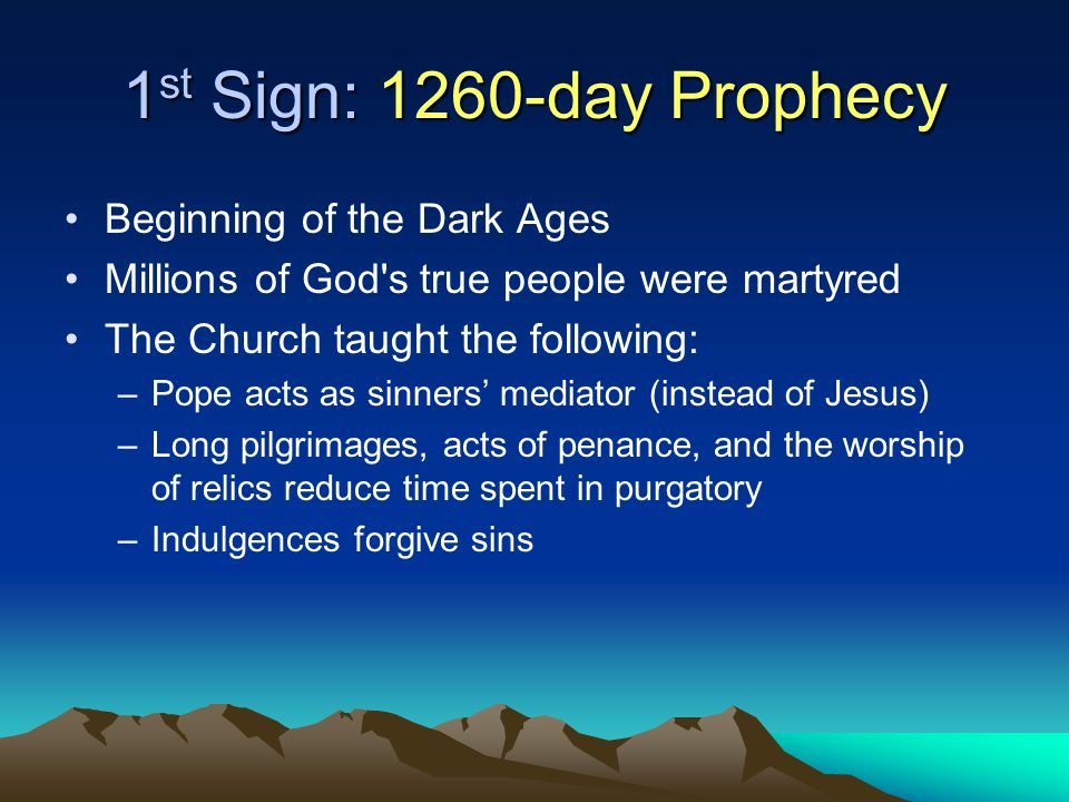 1 st Sign: 1260-day Prophecy Beginning of the Dark Ages Millions of God s true people were martyred The Church taught the following: –Pope acts as sinners' mediator (instead of Jesus) –Long pilgrimages, acts of penance, and the worship of relics reduce time spent in purgatory –Indulgences forgive sins