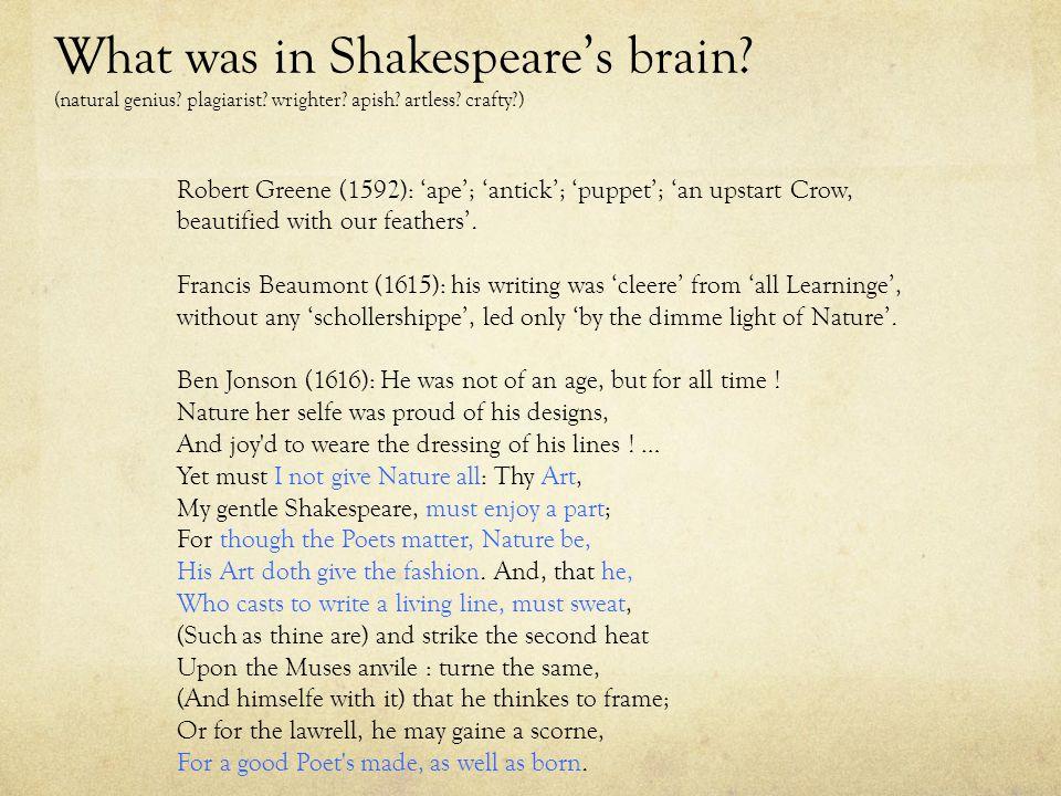 What was in Shakespeare's brain? (natural genius? plagiarist? wrighter? apish? artless? crafty?) Robert Greene (1592): 'ape'; 'antick'; 'puppet'; 'an
