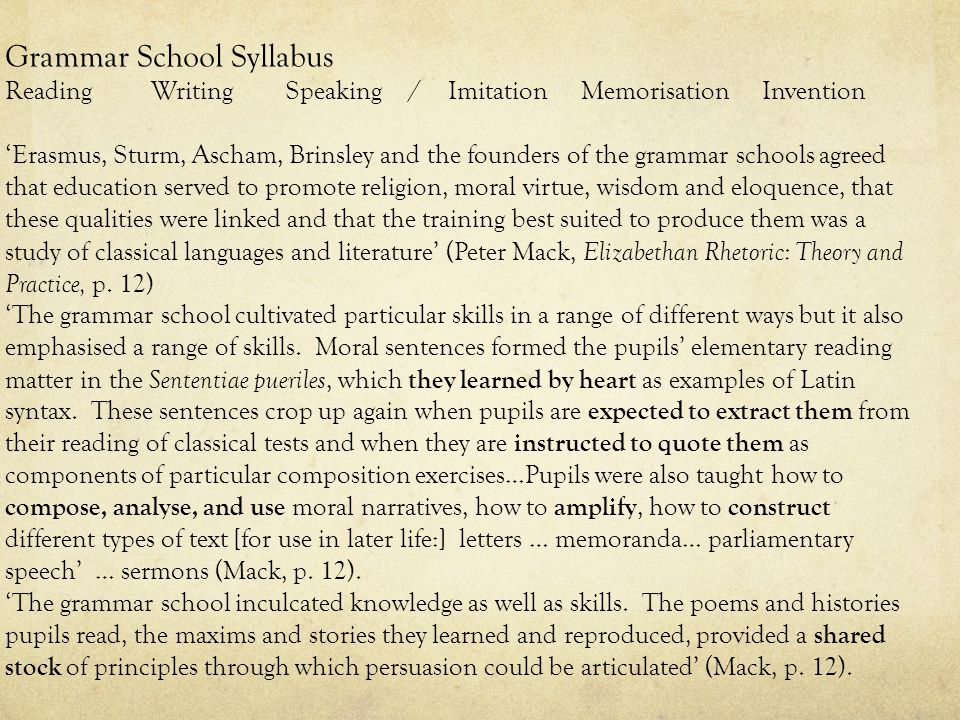 Grammar School Syllabus Reading Writing Speaking / Imitation Memorisation Invention 'Erasmus, Sturm, Ascham, Brinsley and the founders of the grammar