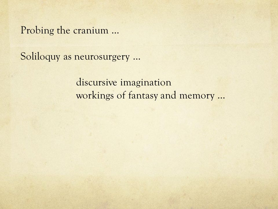 Probing the cranium … Soliloquy as neurosurgery … discursive imagination workings of fantasy and memory …