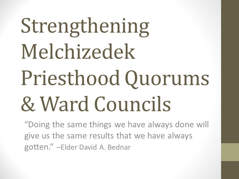 Strengthening Melchizedek Priesthood Quorums & Ward Councils Doing the same things we have always done will give us the same results that we have always gotten. –Elder David A.