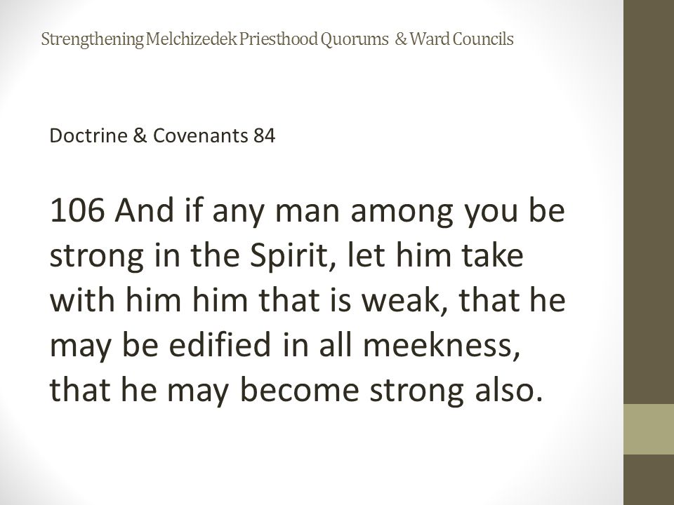 Doctrine & Covenants 84 106 And if any man among you be strong in the Spirit, let him take with him him that is weak, that he may be edified in all meekness, that he may become strong also.