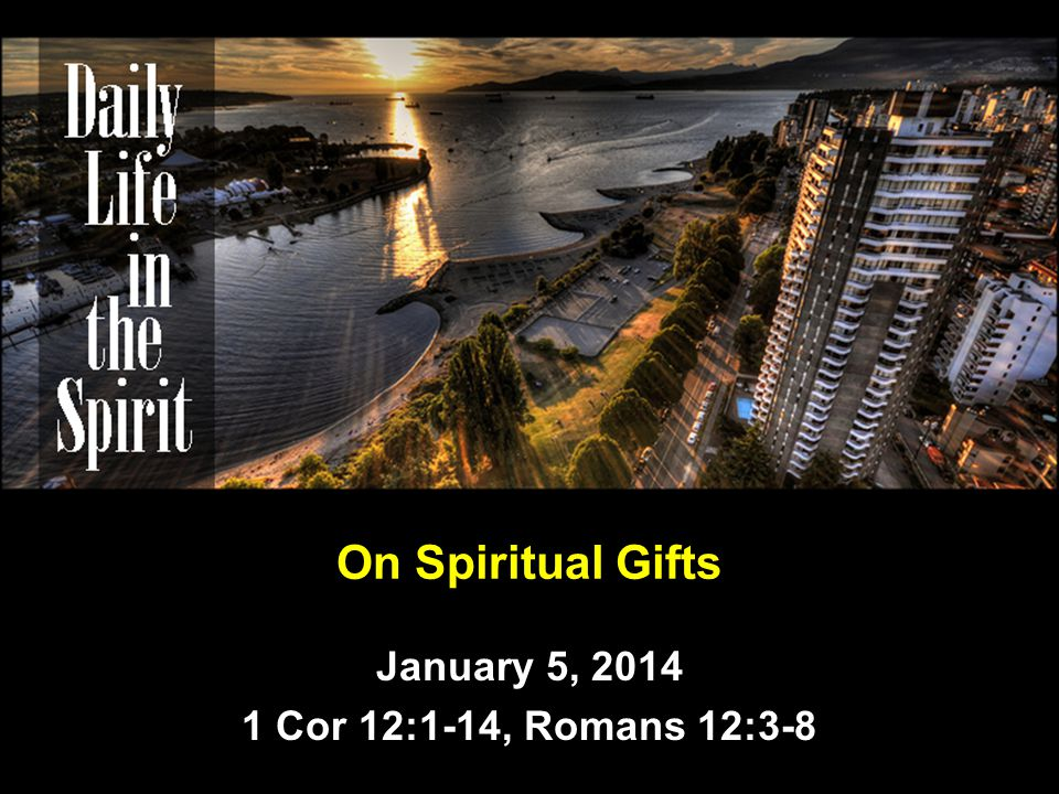 On Spiritual Gifts January 5, 2014 1 Cor 12:1-14, Romans 12:3-8
