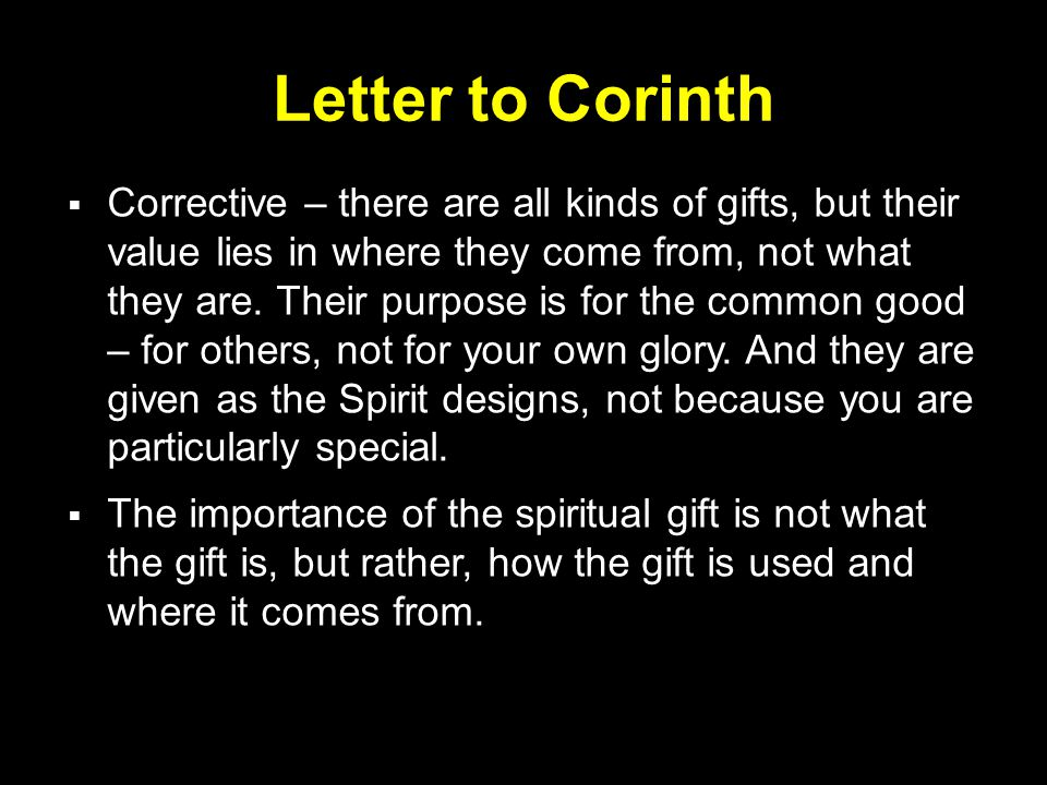 Letter to Corinth  Corrective – there are all kinds of gifts, but their value lies in where they come from, not what they are. Their purpose is for t