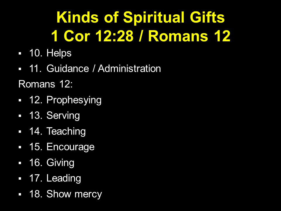 Kinds of Spiritual Gifts 1 Cor 12:28 / Romans 12  10.Helps  11.Guidance / Administration Romans 12:  12.Prophesying  13.Serving  14.Teaching  15.Encourage  16.Giving  17.Leading  18.Show mercy