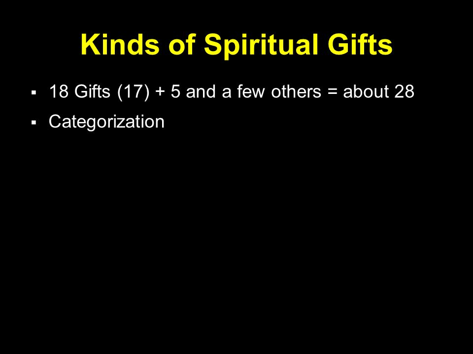 Kinds of Spiritual Gifts  18 Gifts (17) + 5 and a few others = about 28  Categorization
