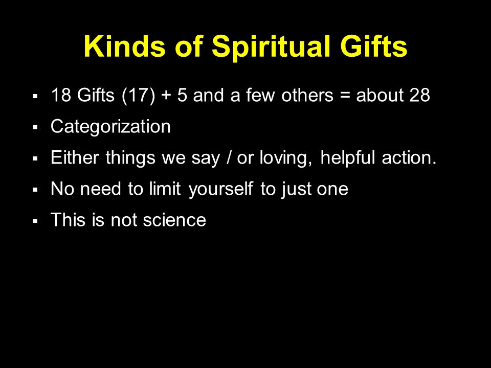 Kinds of Spiritual Gifts  18 Gifts (17) + 5 and a few others = about 28  Categorization  Either things we say / or loving, helpful action.