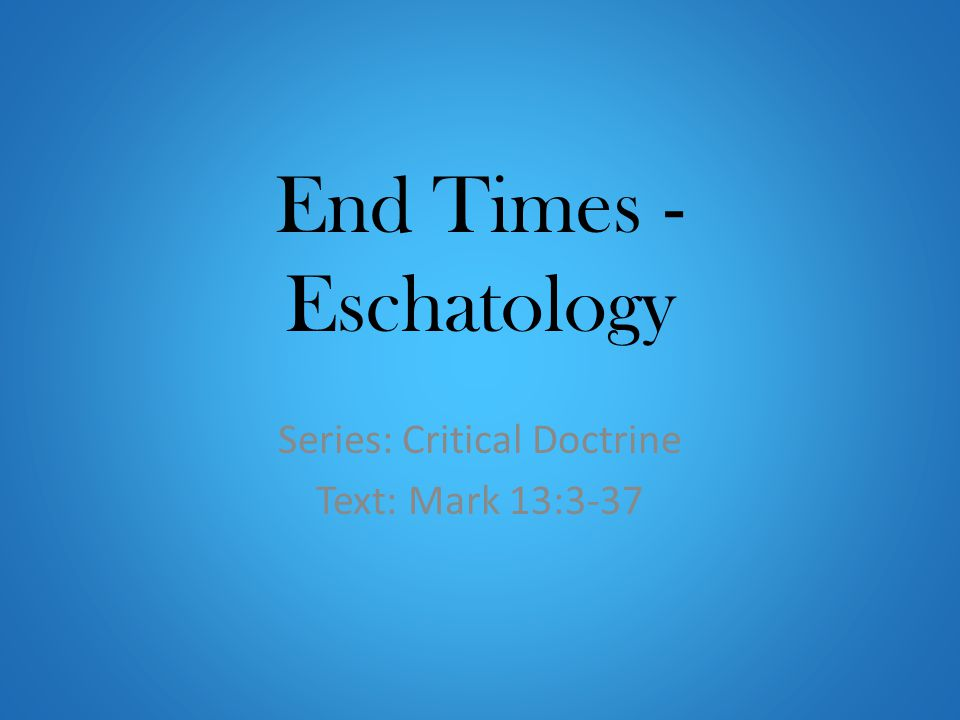 End Times - Eschatology Series: Critical Doctrine Text: Mark 13:3-37