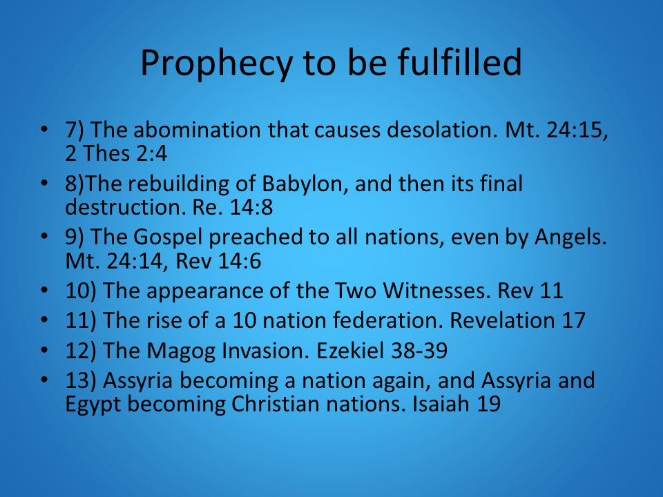 Prophecy to be fulfilled 7) The abomination that causes desolation. Mt. 24:15, 2 Thes 2:4 8)The rebuilding of Babylon, and then its final destruction.