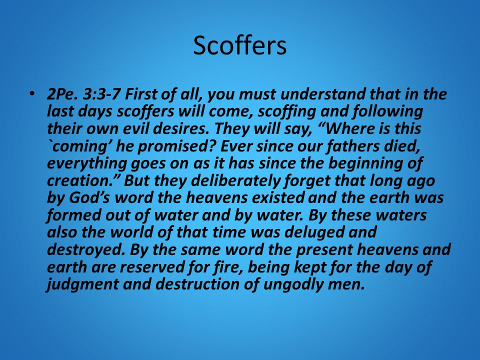 Scoffers 2Pe. 3:3-7 First of all, you must understand that in the last days scoffers will come, scoffing and following their own evil desires. They wi