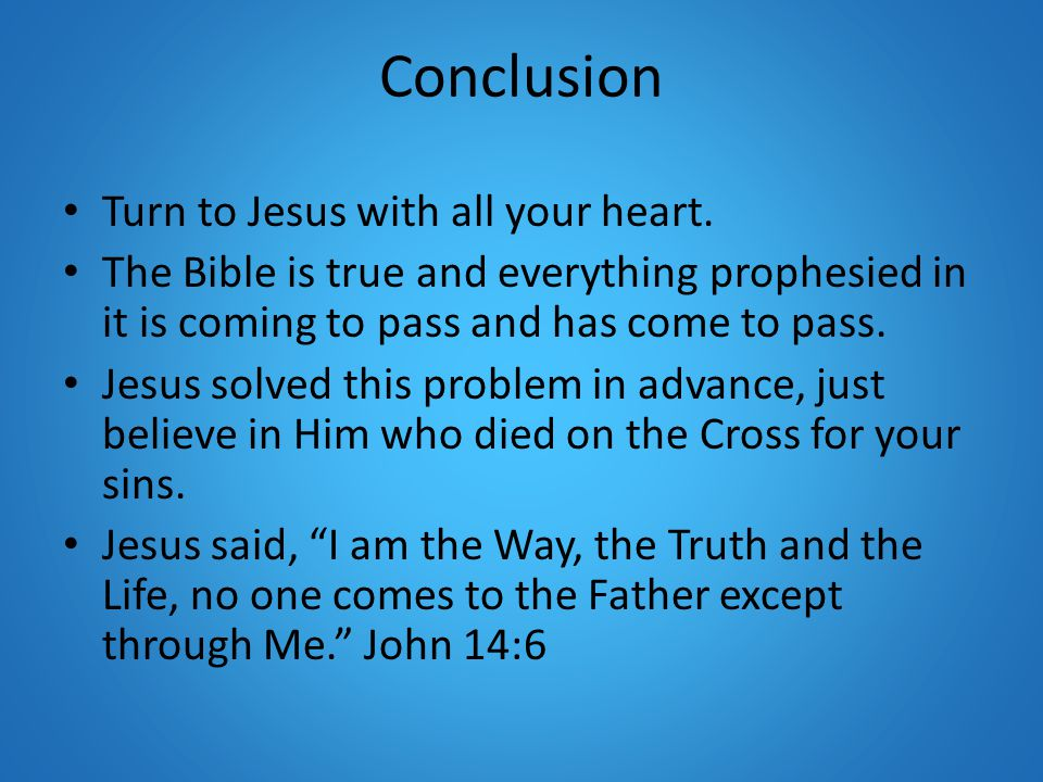Conclusion Turn to Jesus with all your heart. The Bible is true and everything prophesied in it is coming to pass and has come to pass. Jesus solved t