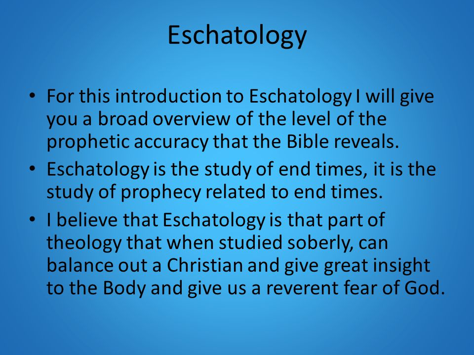 Eschatology For this introduction to Eschatology I will give you a broad overview of the level of the prophetic accuracy that the Bible reveals.
