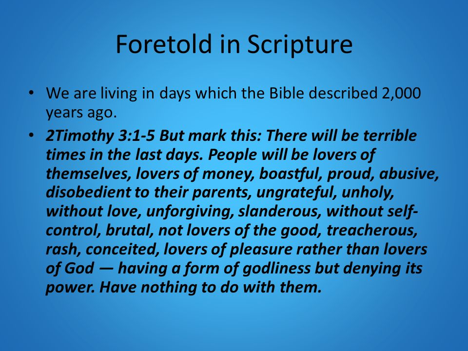 Foretold in Scripture We are living in days which the Bible described 2,000 years ago. 2Timothy 3:1-5 But mark this: There will be terrible times in t