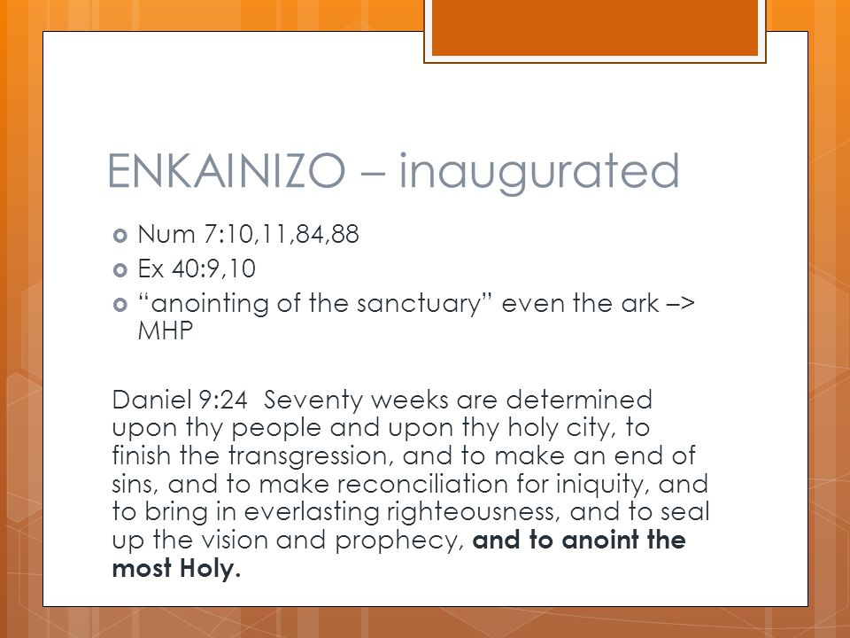 """ENKAINIZO – inaugurated  Num 7:10,11,84,88  Ex 40:9,10  """"anointing of the sanctuary"""" even the ark –> MHP Daniel 9:24 Seventy weeks are determined u"""
