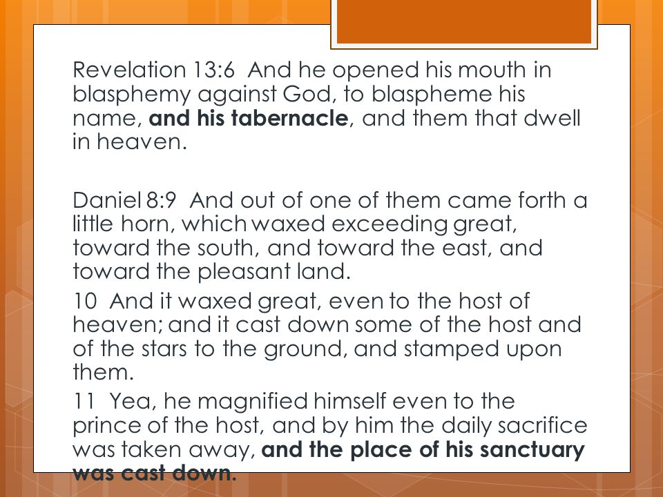 Revelation 13:6 And he opened his mouth in blasphemy against God, to blaspheme his name, and his tabernacle, and them that dwell in heaven. Daniel 8:9