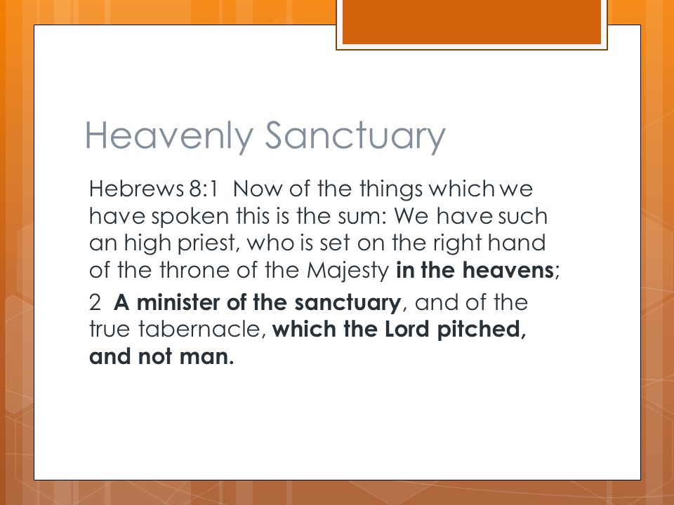 Heavenly Sanctuary Hebrews 8:1 Now of the things which we have spoken this is the sum: We have such an high priest, who is set on the right hand of th