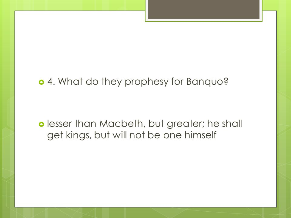  4. What do they prophesy for Banquo?  lesser than Macbeth, but greater; he shall get kings, but will not be one himself