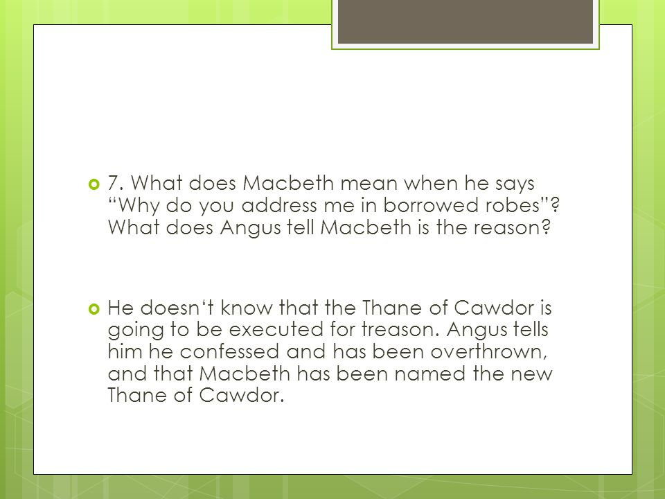" 7. What does Macbeth mean when he says ""Why do you address me in borrowed robes""? What does Angus tell Macbeth is the reason?  He doesn't know that"