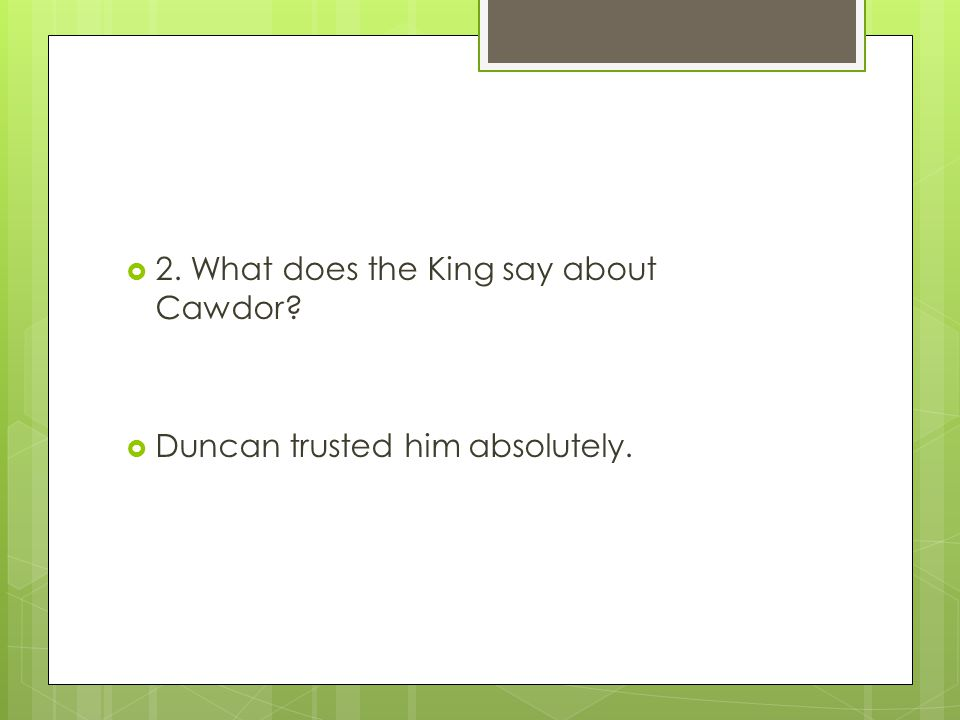  2. What does the King say about Cawdor?  Duncan trusted him absolutely.