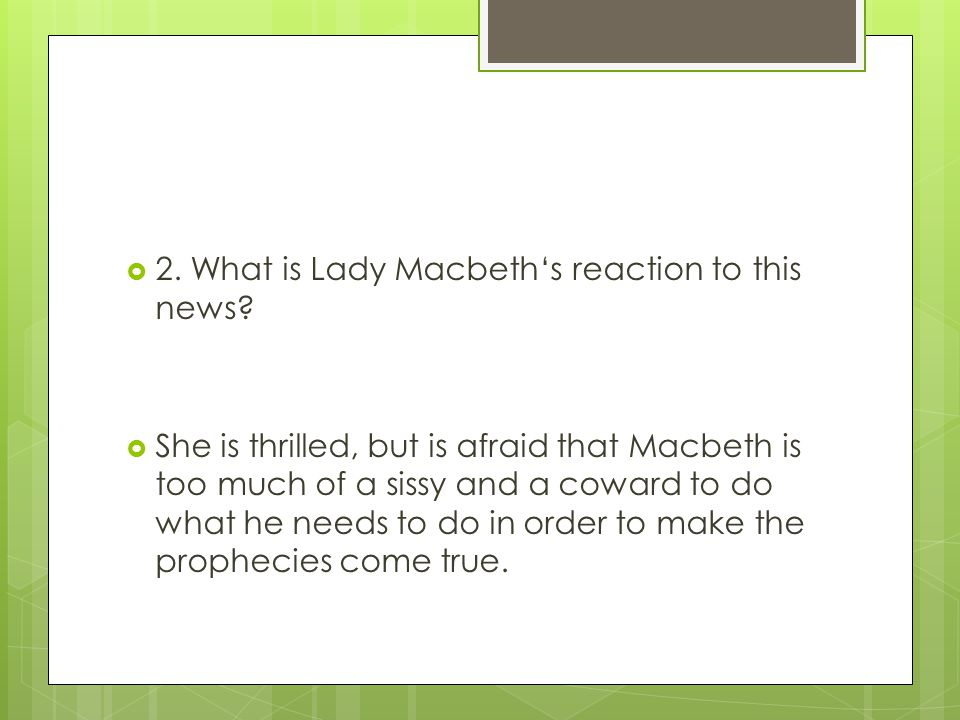  2. What is Lady Macbeth's reaction to this news?  She is thrilled, but is afraid that Macbeth is too much of a sissy and a coward to do what he nee